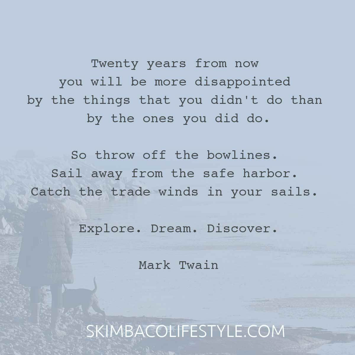 """Twenty years from now you will be more disappointed by the things that you didn't do than by the ones you did do. So throw off the bowlines. Sail away from the safe harbor. Catch the trade winds in your sails. Explore. Dream. Discover."" Mark Twain quote @skimbaco"