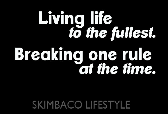 Living life to the fullest. Breaking on rule at the time. Skimbacolifestyle.com
