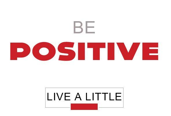 live a little: be positive