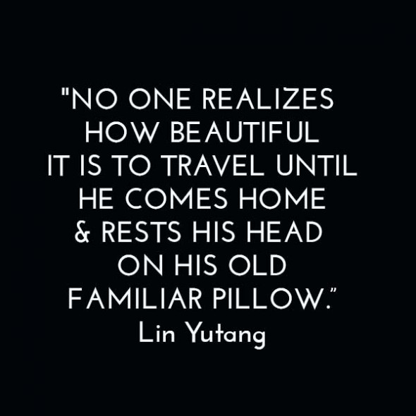 """No one realizes how beautiful it is to travel until he comes home & rests his head on his old, familiar pillow."" - Lin Yutang"