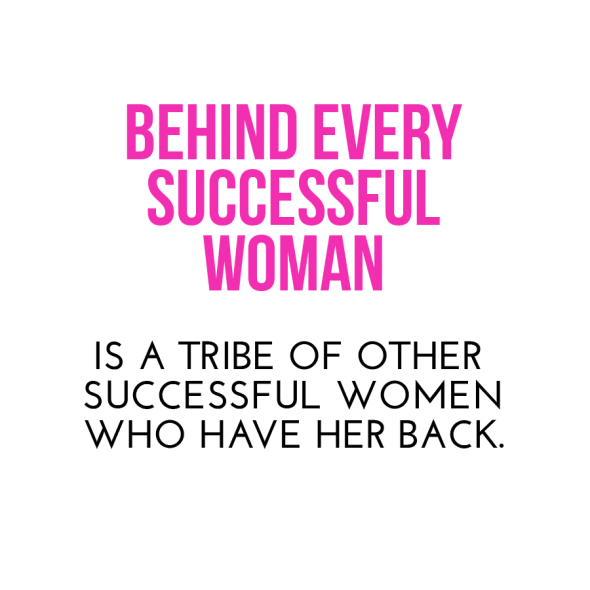 behind every successful woman is a tribe of other