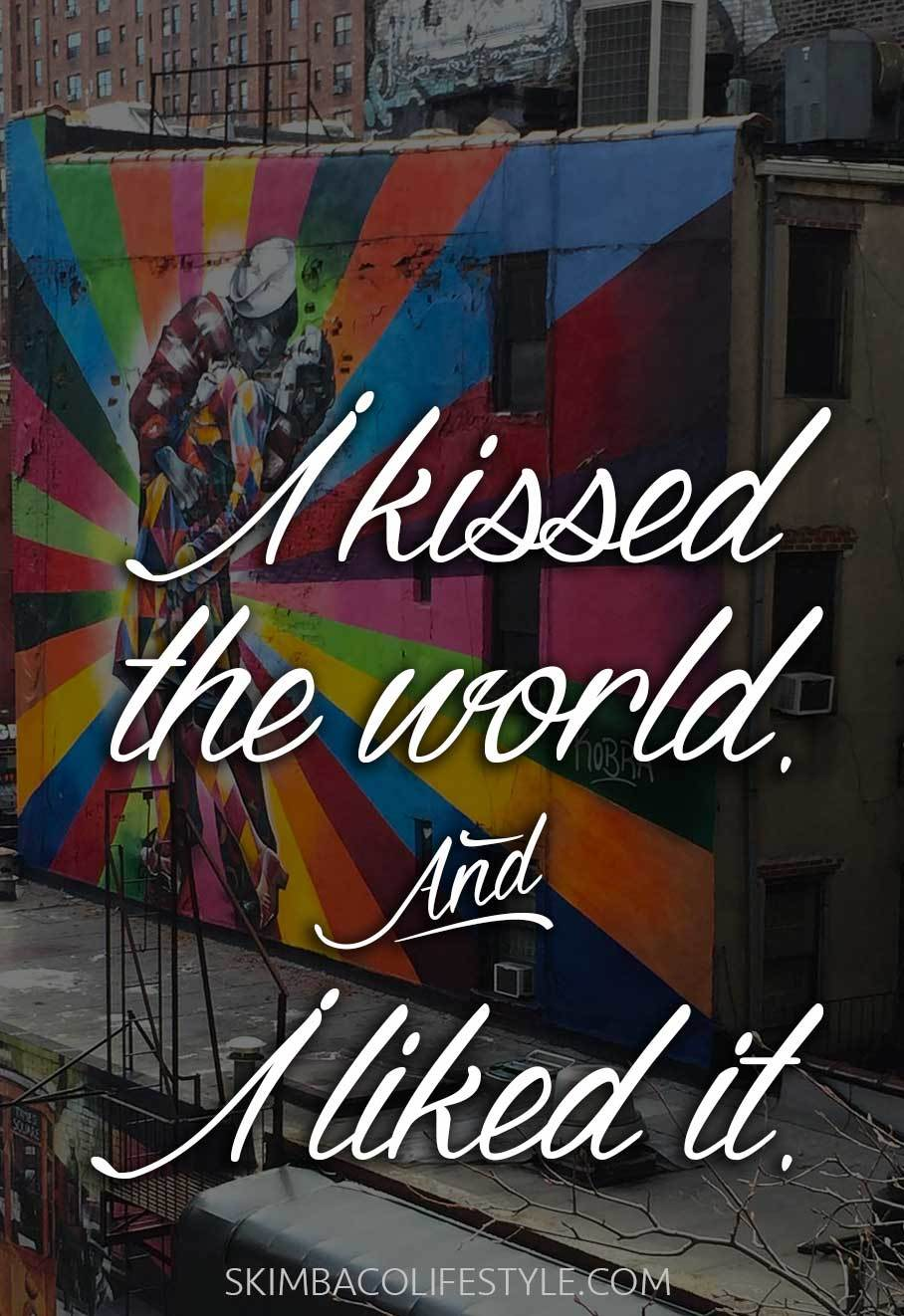 I kissed the world. And I liked it.