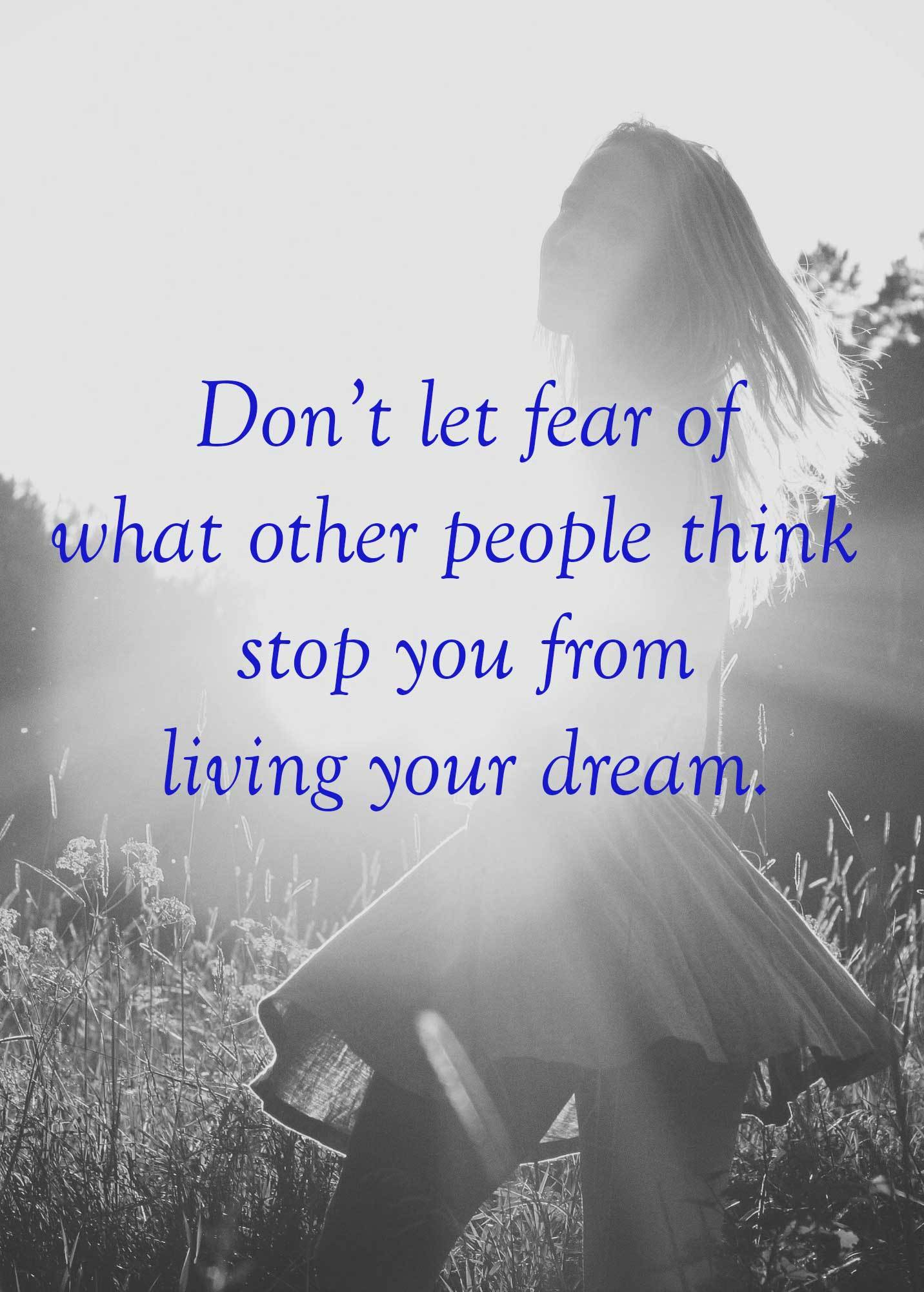 Don't let fear of what other people think stop you from living your dream.
